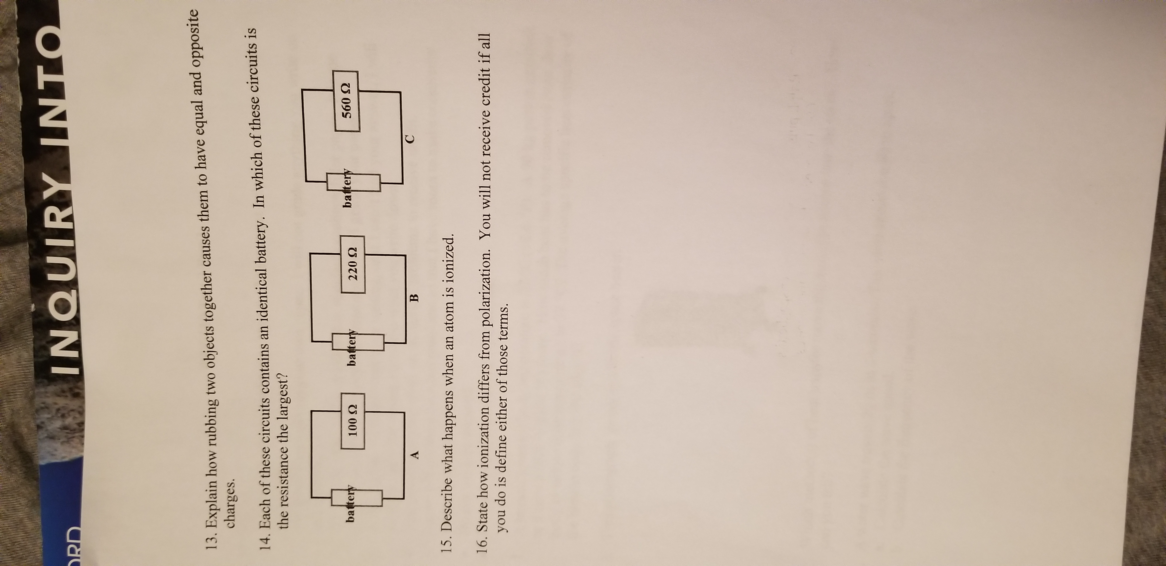 INQUIRY INTO RD 13. Explain how rubbing two objects together causes them to have equal and opposite charges. 14. Each of these circuits contains an identical battery. In which of these circuits is the resistance the largest? battery 560 2 battery battery 100 Q 220 2 С В A 15. Describe what happens when an atom is ionized. 16. State how ionization differs from polarization. You will not receive credit if all do is define either of those terms. you