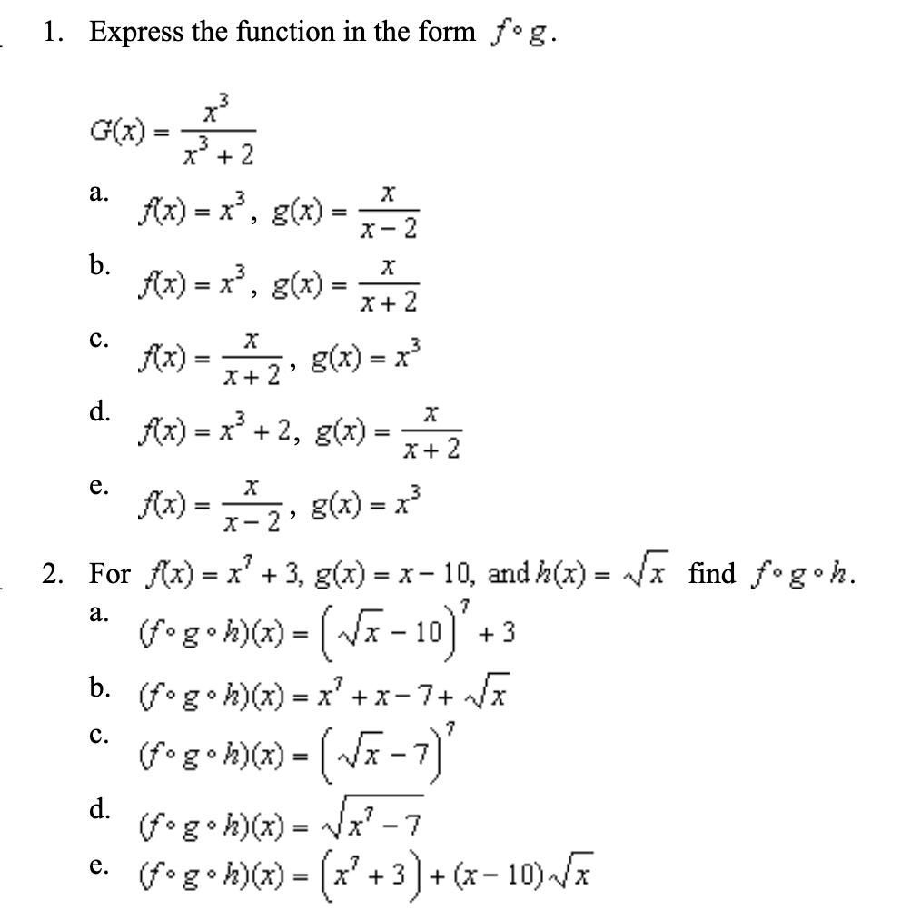 Express the function in the form f°g 1. 3 G(x) 3 2 а. f)x, g) -2 b fx)x, g) 2 с. g(x) x fx) 2 d fix)x2, g) е. fx) g(x) x3 2 2. For fx) x' +3, g(x) x-10, and A(z) x find fogoh = а. g -10 3 b. (fog h)() x с. (fg.h))= -7) d (fg h)) -(.3). -10)- x -7 = + (x- 3