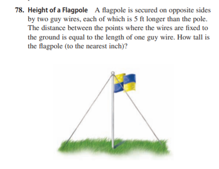 78. Height of a Flagpole A flagpole is secured on opposite sides by two guy wires, each of which is 5 ft longer than the pole. The distance between the points where the wires are fixed to the ground is equal to the length of one guy wire. How tall is the flagpole (to the nearest inch)?