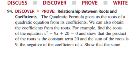DISCUSS DISCOVER PROVE WRITE 94. DISCOVER ▪ PROVE: Relationship Between Roots and Coefficients The Quadratic Formula gives us the roots of a quadratic equation from its coefficients. We can also obtain the coefficients from the roots. For example, find the roots of the equation x? – 9x + 20 = 0 and show that the product of the roots is the constant term 20 and the sum of the roots is 9, the negative of the coefficient of x. Show that the same