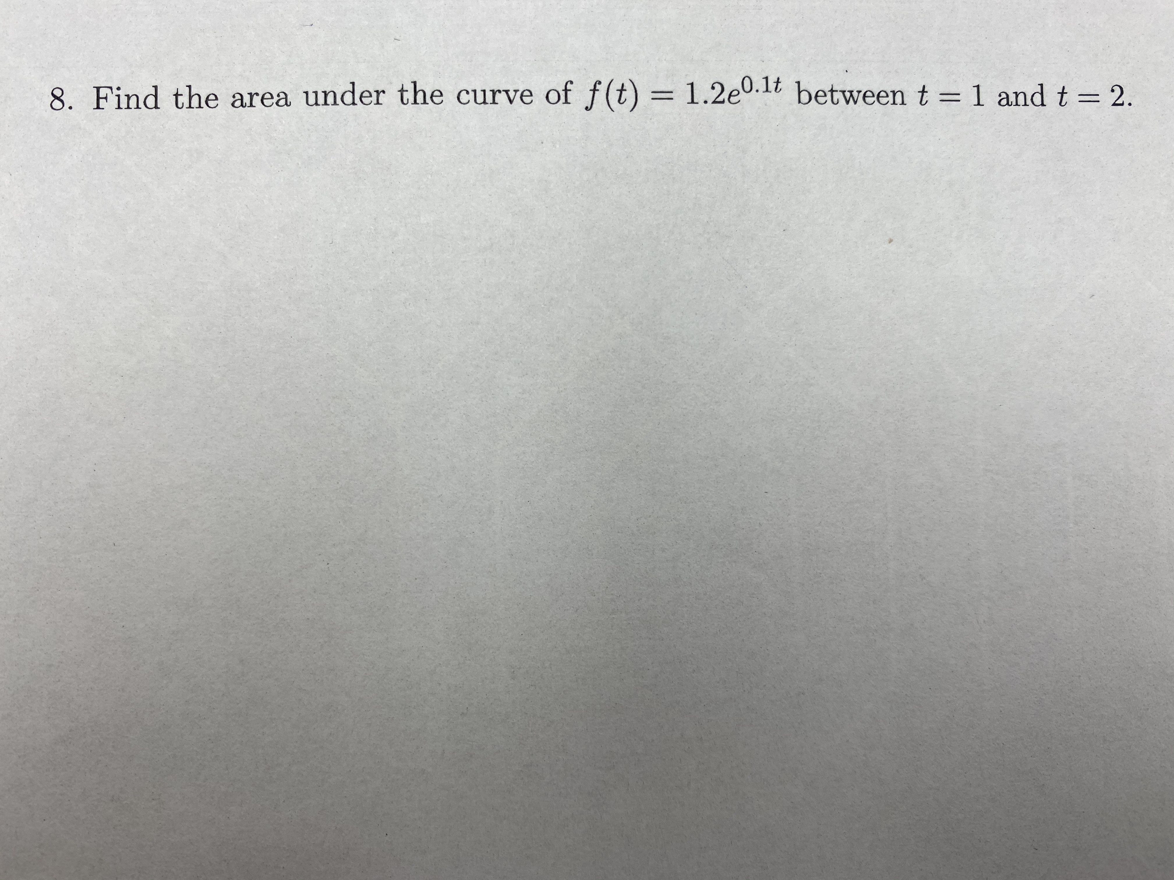 8. Find the area under the curve of f(t) = 1.2e0.1t betweent=1 and t = 2. %3D