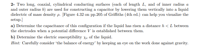 2- Two long, coaxial, cylindrical conducting surfaces (each of length L, and of inner radius a and outer radius b) are used for constructing a capacitor by lowering them vertically into a liquid dielectric of mass density p. [Figure 4.32 on pp.205 of Griffiths (4th ed.) can help you visualize the setup. a) Determine the capacitance of this configuration if the liquid has risen a distance h < L between the electrodes when a potential difference V is established between them b) Determine the electric susceptibility Xe of the liquid. Hint: Carefully consider 'the balance of energy' by keeping an eye on the work done against gravity