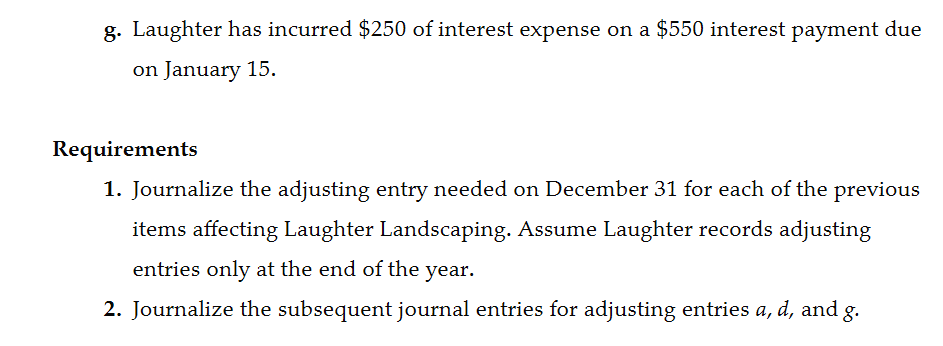 g. Laughter has incurred $250 of interest expense on a $550 interest payment due on January 15. Requirements 1. Journalize the adjusting entry needed on December 31 for each of the previous items affecting Laughter Landscaping. Assume Laughter records adjusting entries only at the end of the year. 2. Journalize the subsequent journal entries for adjusting entries a, d, and g.