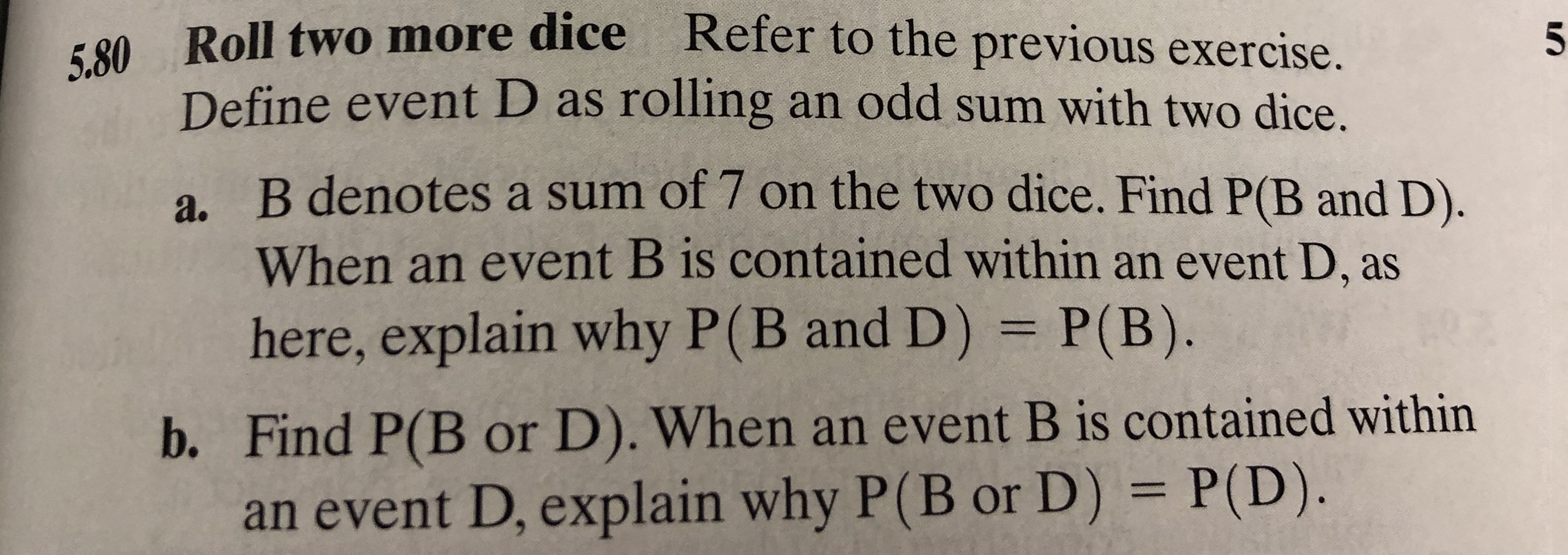 Roll two more dice Refer to the previous exercise. 5.80 5 Define event D as rolling an odd sum with two dice. a. B denotes a sum of 7 on the two dice. Find P(B and D). When an event B is contained within an event D, as here, explain why P(B and D) P(B). b. Find P(B or D). When an event B is contained within an event D, explain why P(B or D) = P(D).