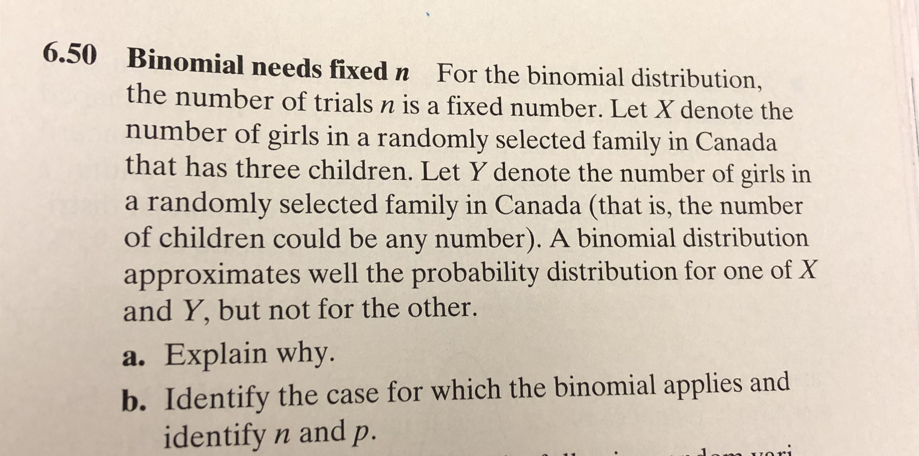 6.50 Binomial needs fixed n For the binomial distribution, the number of trials n is a fixed number. Let X denote the number of girls in a randomly selected family in Canada that has three children. Let Y denote the number of girls in a randomly selected family in Canada (that is, the number of children could be any number). A binomial distribution approximates well the probability distribution for one of X and Y, but not for the other. a. Explain why b. Identify the case for which the binomial applies and identify n andp. m vori