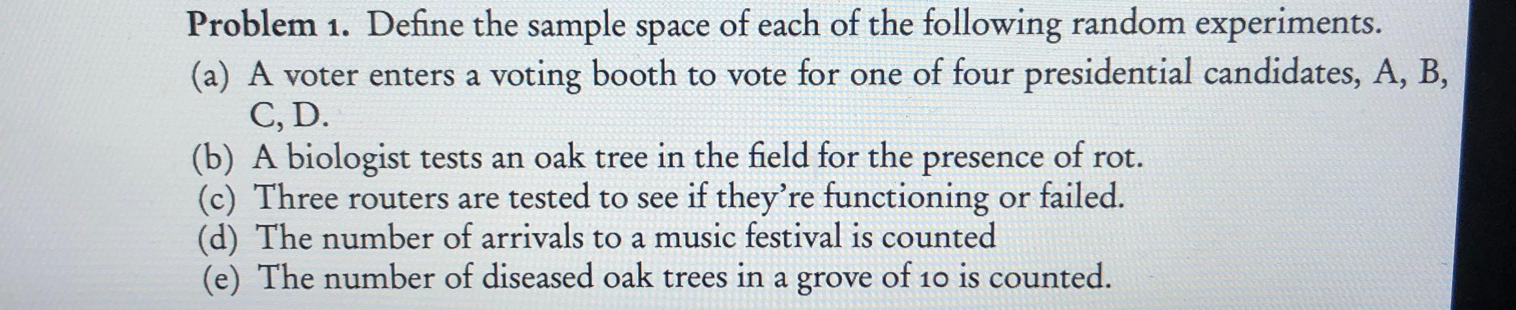 Problem 1. Define the sample space of each of the following random experiments. (a) A voter enters a voting booth to vote for one of four presidential candidates, A, B, C, D. (b) A biologist tests an oak tree in the field for the presence of rot. Three routers are tested to see if they're functioning or failed (d) The number of arrivals to a music festival is counted (e) The number of diseased oak trees in a grove of 10 is counted.