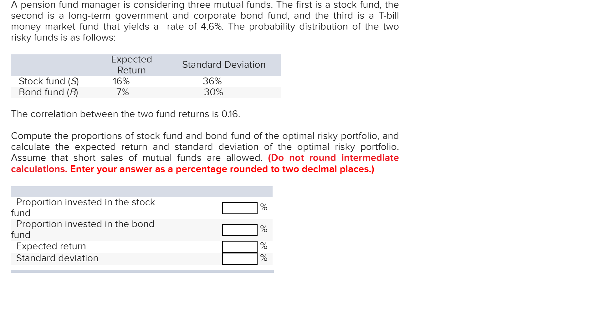 A pension fund manager is considering three mutual funds. The first is a stock fund, the long-term government and corporate bond fund, and the third is a T-bill rate of 4.6%. The probability distribution of the two second is a money market fund that yields a risky funds is as follows: Expected Return Standard Deviation Stock fund (S Bond fund (B 36% 30% 16% 7% The correlation between the two fund returns is 0.16. Compute the proportions of stock fund and bond fund of the optimal risky portfolio, and calculate the expected return and standard deviation of the optimal risky portfolio. Assume that short sales of mutual funds are allowed. (Do not round intermediate calculations. Enter your answer as a percentage rounded to two decimal places.) Proportion invested in the stock fund % Proportion invested in the bond fund % Expected return Standard deviation