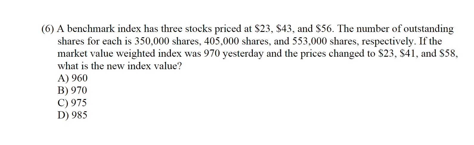 (6) A benchmark index has three stocks priced at $23, $43, and $56. The number of outstanding shares for each is 350,000 shares, 405,000 shares, and 553,000 shares, respectively. If the market value weighted index was 970 yesterday and the prices changed to $23, $41, and $58 what is the new index value? A) 960 B) 970 C) 975 D) 985