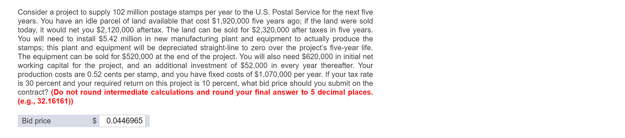 Consider a project to supply 102 million postage stamps per year to the U.S. Postal Service for the next five years. You have an idle parcel of land available that cost $1,920,000 five years ago; if the land were sold today, it would net you $2,120,000 aftertax. The land can be sold for $2,320,000 after taxes in five years. You will need to install $5.42 million in new manufacturing plant and equipment to actually produce the stamps; this plant and equipment will be depreciated straight-line to zero over the project's five-year life. The equipment can be sold for $520,000 at the end of the project. You will also need $620,000 in initial net working capital for the project, and an additional investment of $52,000 in every year thereafter. Your production costs are 0.52 cents per stamp, and you have fixed costs of $1,070,000 per year. If your tax rate is 30 percent and your required return on this project is 10 percent, what bid price should you submit on the contract? (Do not round intermediate calculations and round your final answer to 5 decimal places. (e.g., 32.16161)) Bid price 0.0446965