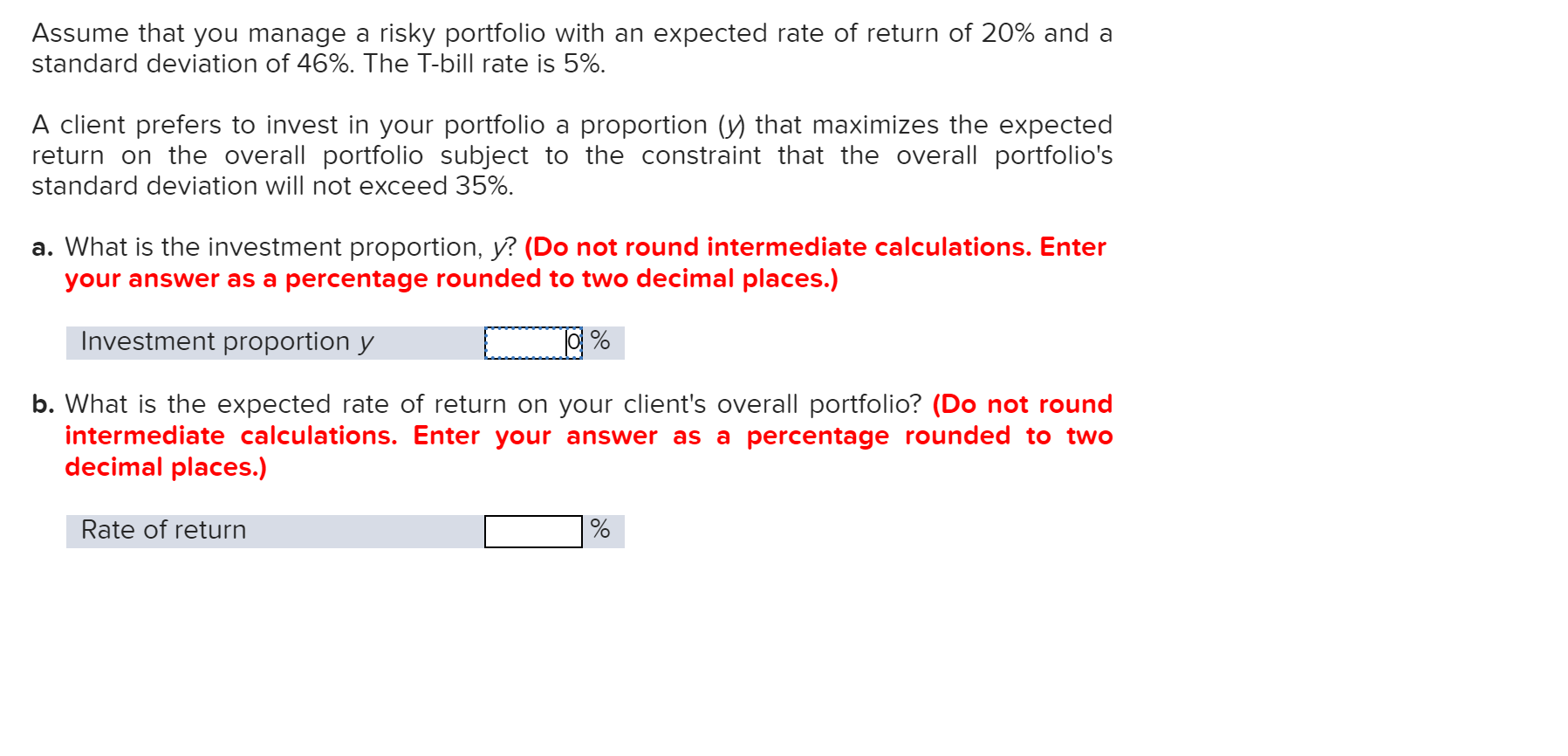 Assume that you manage a risky portfolio with an expected rate of return of 20% and a standard deviation of 46%. The T-bill rate is 5%. A client prefers to invest in your portfolio a proportion (y) that maximizes the expected return on the overall portfolio subject to the constraint that the overall portfolio's standard deviation will not exceed 35% a. What is the investment proportion, y? (Do not round intermediate calculations. Enter your answer as a percentage rounded to two decimal places.) Investment proportion y b. What is the expected ra intermediate calculations. Enter your answer as a percentage rounded to two decimal places.) of return on your client's overall portfolio? (Do not roun Rate of return