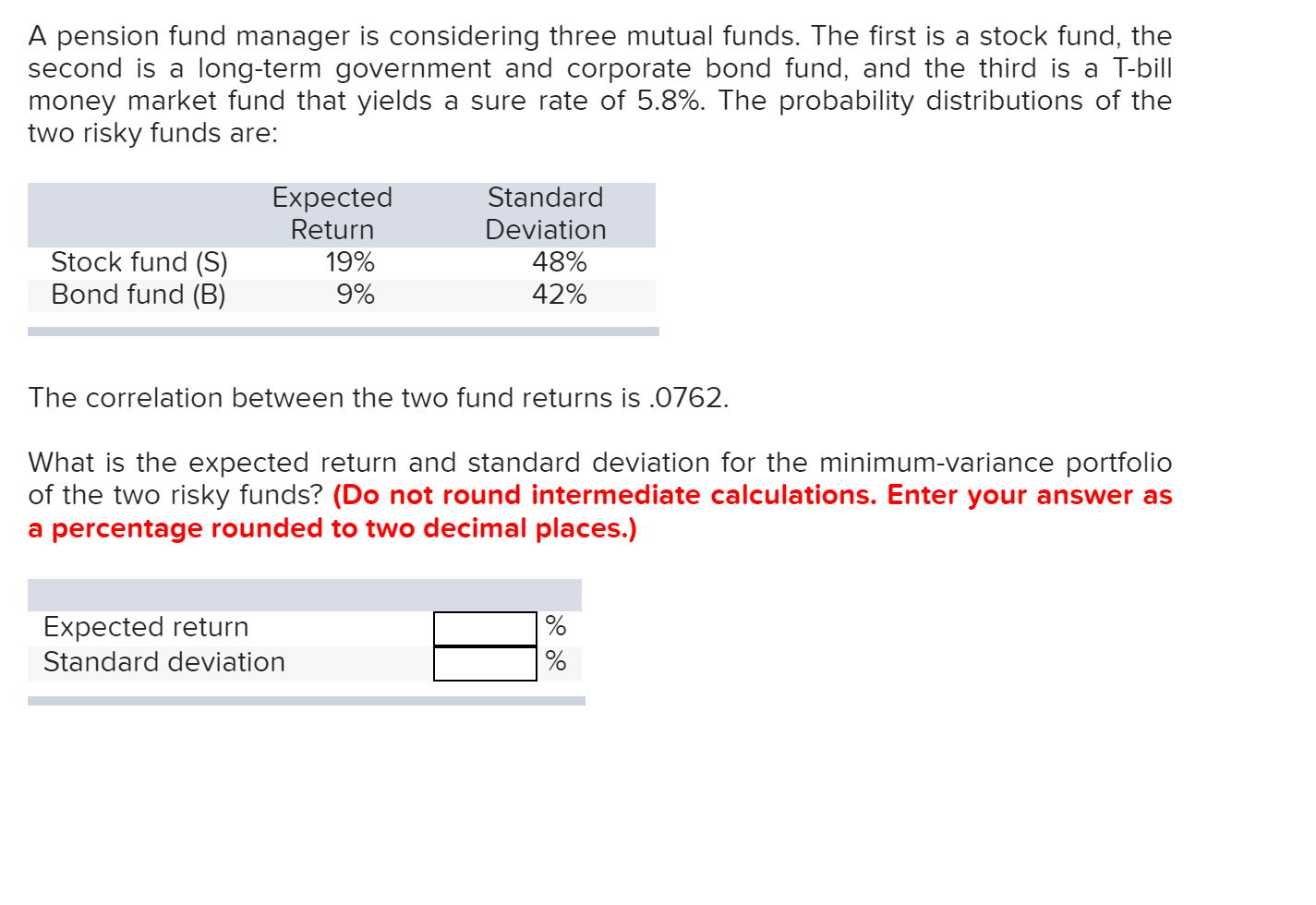 A pension fund manager is considering three mutual funds. The first is a stock fund, the second is a long-term government and corporate bond fund, and the third is a T-bill money market fund that yields two risky funds are: a sure rate of 5.8%. The probability distributions of the Expected Return 19% Standard Deviation Stock fund (S) Bond fund (B) 48% 42% 9% The correlation between the two fund returns is .0762 What is the expected return and standard deviation for the minimum-variance portfolio of the two risky funds? (Do not round intermediate calculations. Enter your answer as a percentage rounded to two decimal places.) Expected return Standard deviation
