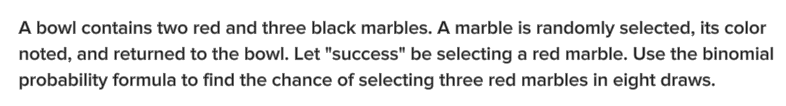 "A bowl contains two red and three black marbles. A marble is randomly selected, its color noted, and returned to the bowl. Let ""success"" be selecting a red marble. Use the binomial probability formula to find the chance of selecting three red marbles in eight draws."