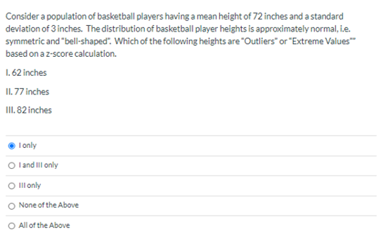 """Consider a population of basketball players having a mean height of 72 inches and a standard deviation of 3 inches. The distribution of basketball player heights is approximately normal, i.e. symmetric and """"bell-shaped"""". Which of the following heights are """"Outliers"""" or """"Extreme Values"""" based on a z-score calculation. 1. 62 inches II. 77 inches III. 82 inches I only O l and Ill only O Ill only None of the Above"""