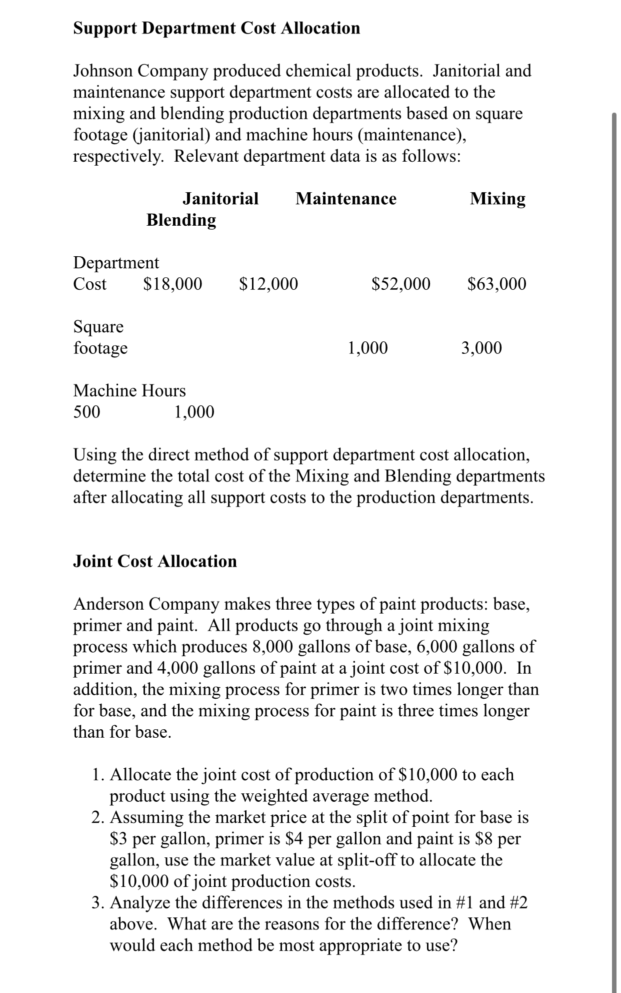 Support Department Cost Allocation Johnson Company produced chemical products. Janitorial and maintenance support department costs are allocated to the mixing and blending production departments based on square footage (janitorial) and machine hours (maintenance), respectively. Relevant department data is as follows: Janitorial Maintenance Mixing Blending Department $18,000 Cost $12,000 $52,000 $63,000 Square footage 1,000 3,000 Machine Hours 500 1,000 Using the direct method of support department cost allocation, determine the total cost of the Mixing and Blending departments after allocating all support costs to the production departments. Joint Cost Allocation Anderson Company makes three types of paint products: base, primer and paint. All products go through a joint mixing process which produces 8,000 gallons of base, 6,000 gallons of primer and 4,000 gallons of paint at a joint cost of $10,000. In addition, the mixing process for primer is two times longer than for base, and the mixing process for paint is three times longer than for base. 1. Allocate the joint cost of production of $10,000 to each product using the weighted average method. 2. Assuming the market price at the split of point for base is $3 per gallon, primer is $4 per gallon and paint is $8 per gallon, use the market value at split-off to allocate the $10,000 of joint production costs. 3. Analyze the differences in the methods used in #1 and #2 above. What are the reasons for the difference? When would each method be most appropriate to use?