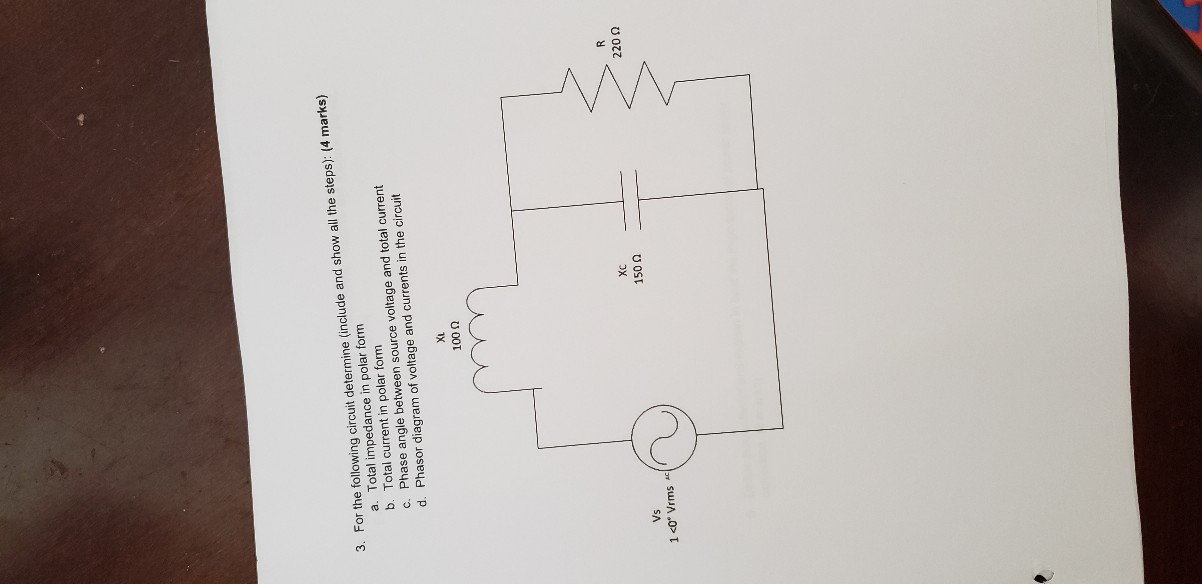 3. For the following circuit determine (include and show all the steps): (4 marks) a. Total impedance in polar form b. Total current in polar form C. Phase angle between source voltage and total current d. Phasor diagram of voltage and currents in the circuit XL 100 R Хс 220 150 Q Vs 1 <0° Vrms AC