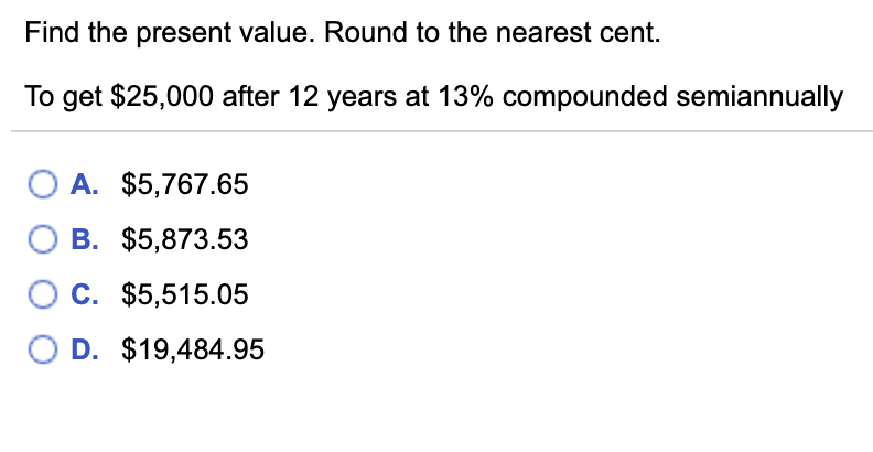 Find the present value. Round to the nearest cent. To get $25,000 after 12 years at 13% compounded semiannually O A. $5,767.65 O B. $5,873.53 C. $5,515.05 O D. $19,484.95