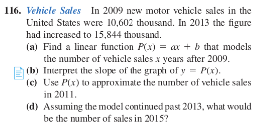 116. Vehicle Sales In 2009 new motor vehicle sales in the United States were 10,602 thousand. In 2013 the figure had increased to 15,844 thousand. (a) Find a linear function P(x) = ax + b that models the number of vehicle sales x years after 2009. A (b) Interpret the slope of the graph of y = P(x). (c) Use P(x) to approximate the number of vehicle sales in 2011. (d) Assuming the model continued past 2013, what would be the number of sales in 2015?