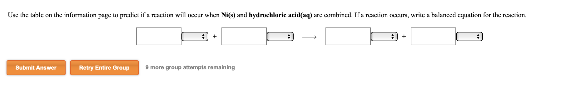 Use the table on the information page to predict if a reaction will occur when Ni(s) and hydrochloric acid(aq) are combined. If a reaction occurs, write a balanced equation for the reaction. Submit Answer Retry Entire Group 9 more group attempts remaining