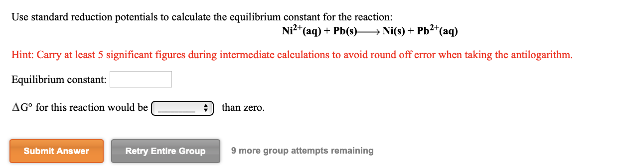 Use standard reduction potentials to calculate the equilibrium constant for the reaction: Ni²*(aq) + Pb(s)→ Ni(s) + Pb2*(aq) Hint: Carry at least 5 significant figures during intermediate calculations to avoid round off error when taking the antilogarithm. Equilibrium constant: AG° for this reaction would be than zero. Submit Answer Retry Entire Group 9 more group attempts remaining