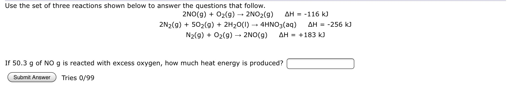 Use the set of three reactions shown below to answer the questions that follow. 2NO2(g) 2NO (g)O2(g) ΔΗ = -116 kJ 2N2(g)502(g) 2H20()4HNO3(aq) AH 256 kJ N2(g)O2(g) - 2NO(g) AH =183 kJ If 50.3 g of NO g is reacted with excess oxygen, how much heat energy is produced? Tries 0/99 Submit Answer