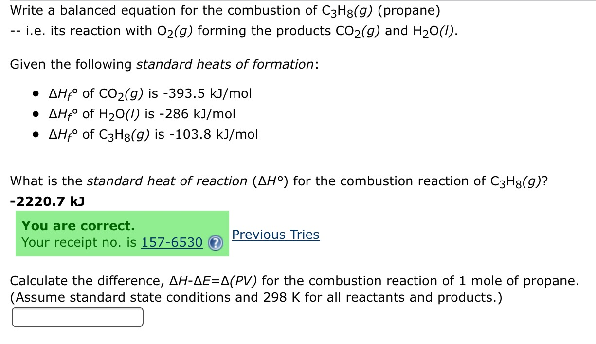 Write a balanced equation for the combustion of C3H8(g) (propane) -i.e. its reaction with O2(g) forming the products CO2(g) and H20() Given the following standard heats of formation AHf of CO2(g) is -393.5 kJ/mol AHfo of H2O(I) is -286 kJ/mol AHfo of C3H8(g) is -103.8 kJ/mol What is the standard heat of reaction (AH°) for the combustion reaction of C3H3(g)? -2220.7 kJ You are correct. Previous Tries Your receipt no. is 157-6530 Calculate the difference, AH-AE=A(PV) for the combustion reaction of 1 mole of propane. (Assume standard state conditions and 298 K for all reactants and products.)