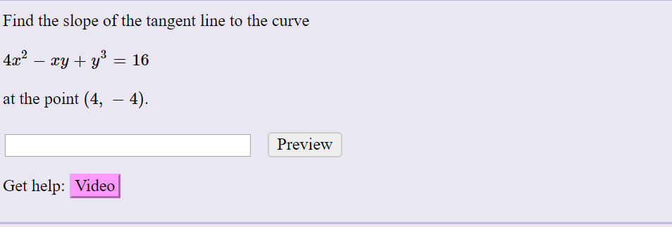 Find the slope of the tangent line to the curve 4x? – xy + y° = 16 at the point (4, – 4). Preview Get help: Video