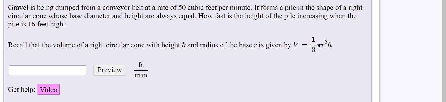 Gravel is being dumped from a conveyor belt at a rate of 50 cubic feet per minute. It forms a pile in the shape of a right circular cone whose base diameter and height are always equal. How fast is the height of the pile increasing when the pile is 16 feet high? Recall that the volume of a right circular cone with height h and radius of the base r is given by V = ft Preview min Get help: Video