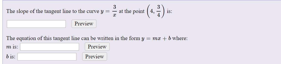 (*.:)- 3 at the point ( 4, The slope of the tangent line to the curve y = is: 4 Preview The equation of this tangent line can be written in the form y = mx + b where: Preview m is: b is: Preview