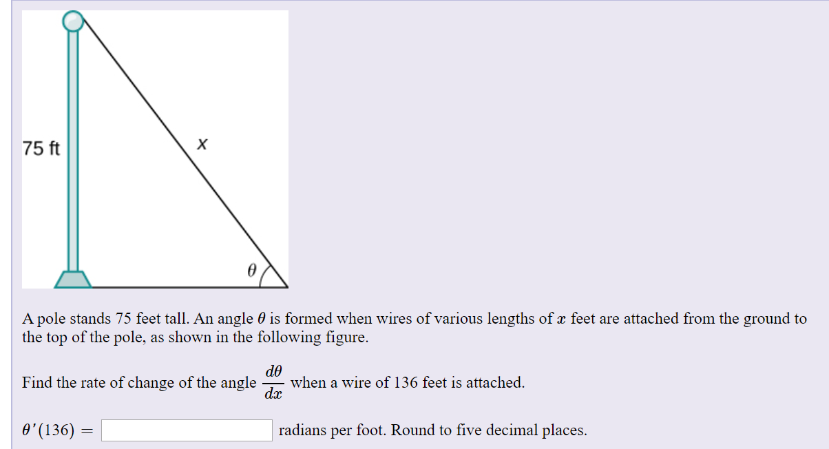 х 75 ft A pole stands 75 feet tall. An angle 0 is formed when wires of various lengths of x feet are attached from the ground to the top of the pole, as shown in the following figure. de when a wire of 136 feet is attached. dx Find the rate of change of the angle O'(136) = radians per foot. Round to five decimal places.