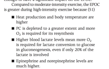 Compared to moderate intensity exercise, the EPOC is greater during high-intensity exercise because (51) Heat production and body temperature are higher PC is depleted to a greater extent and more O, is required for its resynthesis Higher blood lactate levels mean more O, is required for lactate conversion to glucose in gluconeogenesis, even if only 20% of the lactate is involved Epinephrine and norepinephrine levels are much higher.