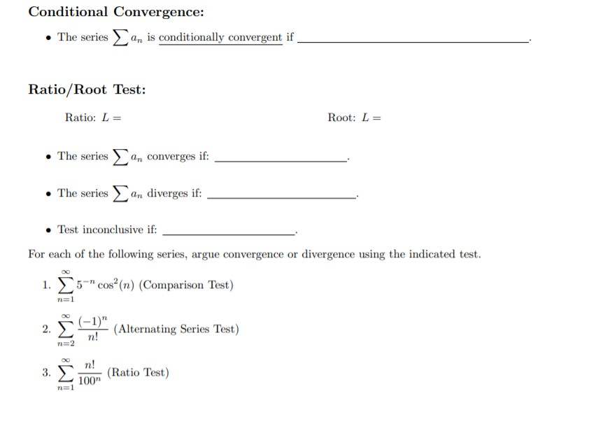 """Conditional Convergence: n is conditionally convergent if The series Ratio/Root Test: Root: L Ratio: L Σ The series an converges if The series an diverges if: Test inconclusive if For each of the following series, argue convergence or divergence using the indicated test. 1. 5- cos2(n) (Comparison Test) COs n=1 (-1)"""" n! a(Alternating Series Test) 2. n 2 n! (Ratio Test) 100 n=1 3."""