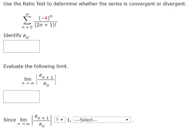 Use the Ratio Test to determine whether the series is convergent or divergent. (-4) (2n 1) n 0 Identify an Evaluate the following limit. an1 lim n co a n an1 ?1,Select- Since lim n co an