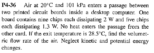 Air at 20°C and 101 kPa enters a passage between P4-36 two printed circuit boards inside a desktop computer. One board contains nine chips each dissipating 2 W and five chips each dissipating 1.3 W. No heat enters the passage from the other card. If the exit temperature is 28.5°C, find the volumet ric flow rate of the air. Neglect kinetic and potential energy changes