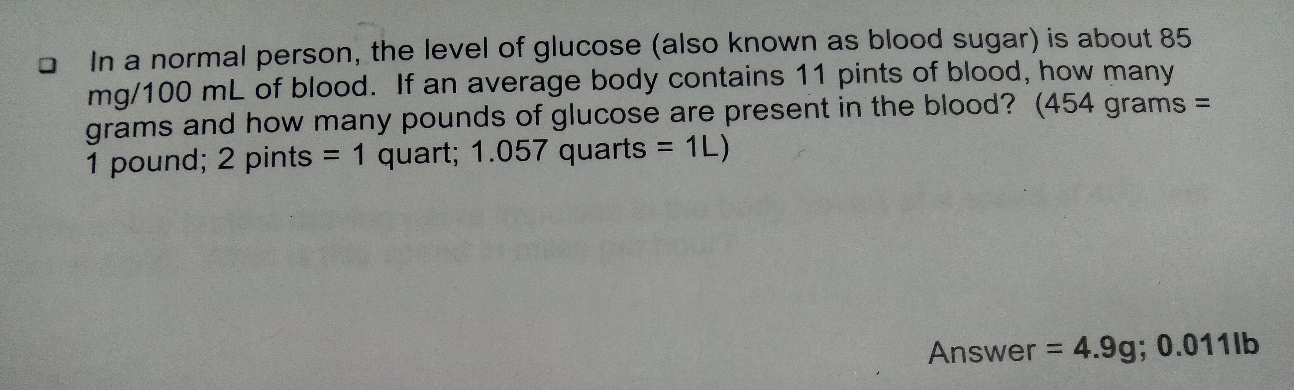 In a normal person, the level of glucose (also known as blood sugar) is about 85 mg/100 mL of blood. If an average body contains 11 pints of blood, how many grams and how many pounds of glucose are present in the blood? (454 grams = pound; 2 pints = 1 quart; 1.057 quarts 1L) 1 Answer 4.9g; 0.011 lb