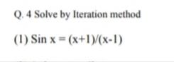 Q. 4 Solve by Iteration method (1) Sin x = (x+1)/(x-1)