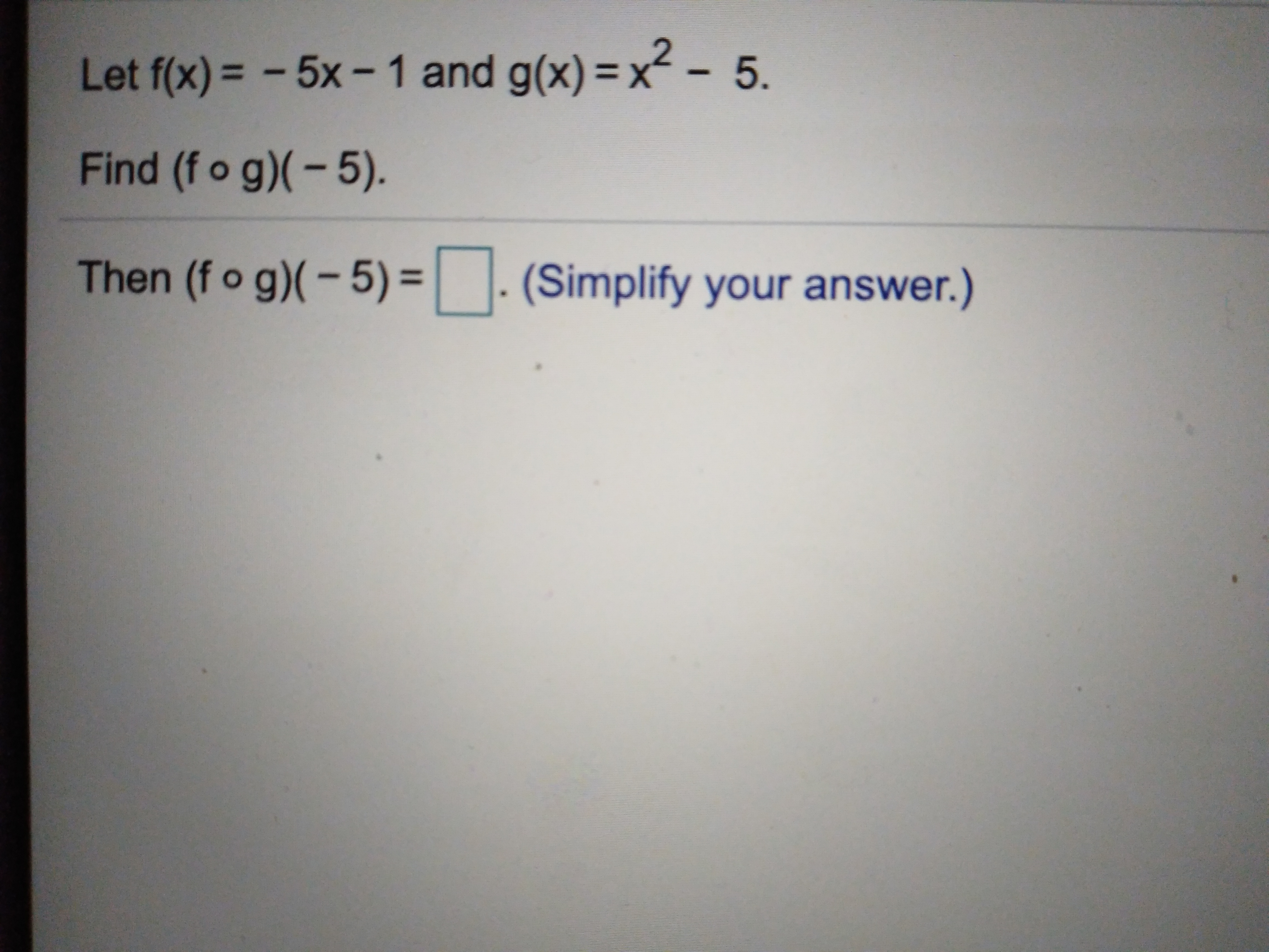 Let f(x)= -5x-1 and g(x)- x2- 5. Find (f o g)-5). Then (fo g)(-5) = | |. (Simplify your answer.)