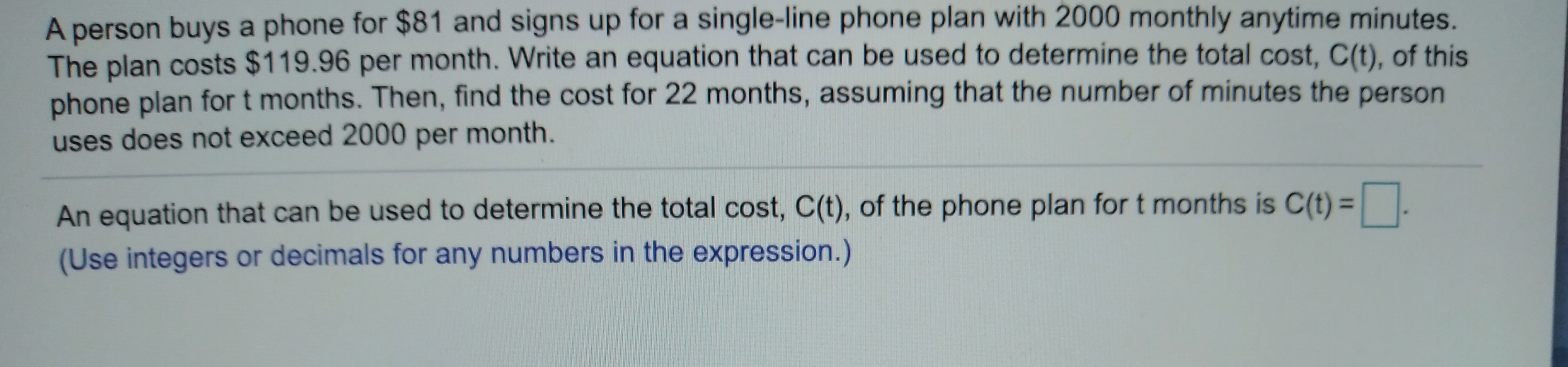 A person buys a phone for $81 and signs up for a single-line phone plan with 2000 monthly anytime minutes. The plan costs $119.96 per month. Write an equation that can be used to determine the total cost, C(t), of this phone plan for t months. Then, find the cost for 22 months, assuming that the number of minutes the person uses does not exceed 2000 per month. An equation that can be used to determine the total cost, C(t), of the phone plan for t months is C(t)    . (Use integers or decimals for any numbers in the expression.)