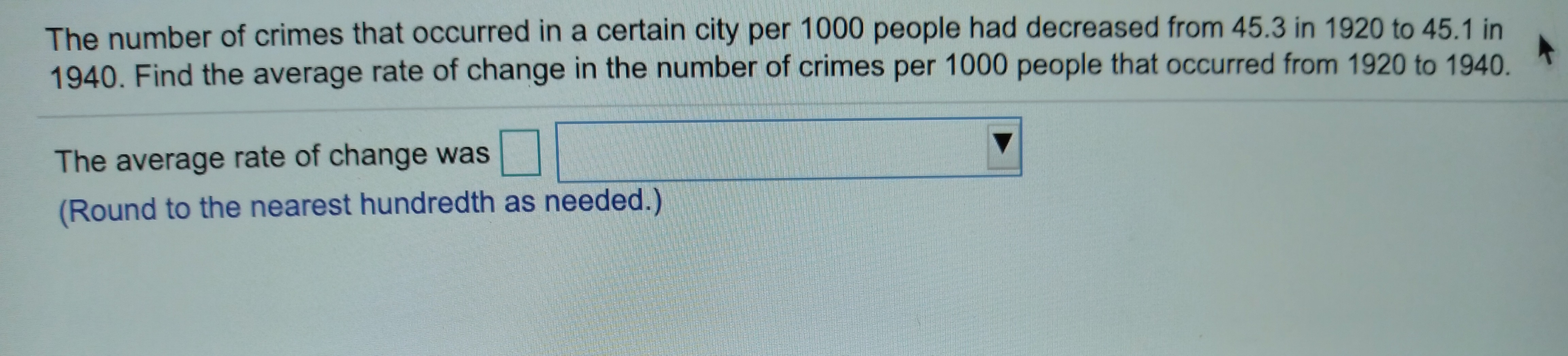 The number of crimes that occurred in a certain city per 1000 people had decreased from 45.3 in 1920 to 45.1 in 1940. Find the average rate of change in the number of crimes per 1000 people that occurred from 1920 to 1940. The average rate of change was (Round to the nearest hundredth as needed.)