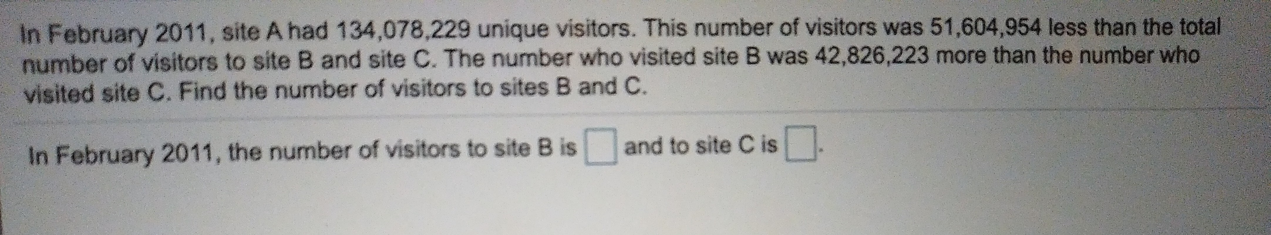 In February 2011, site A had 134,078,229 unique visitors. This number of visitors was 51,604,954 less than the total number of visitors to site B and site C. The number who visited site B was 42,826,223 more than the number who visited site C. Find the number of visitors to sites B and C. a and to site C is In February 2011, the number of visitors to site B is