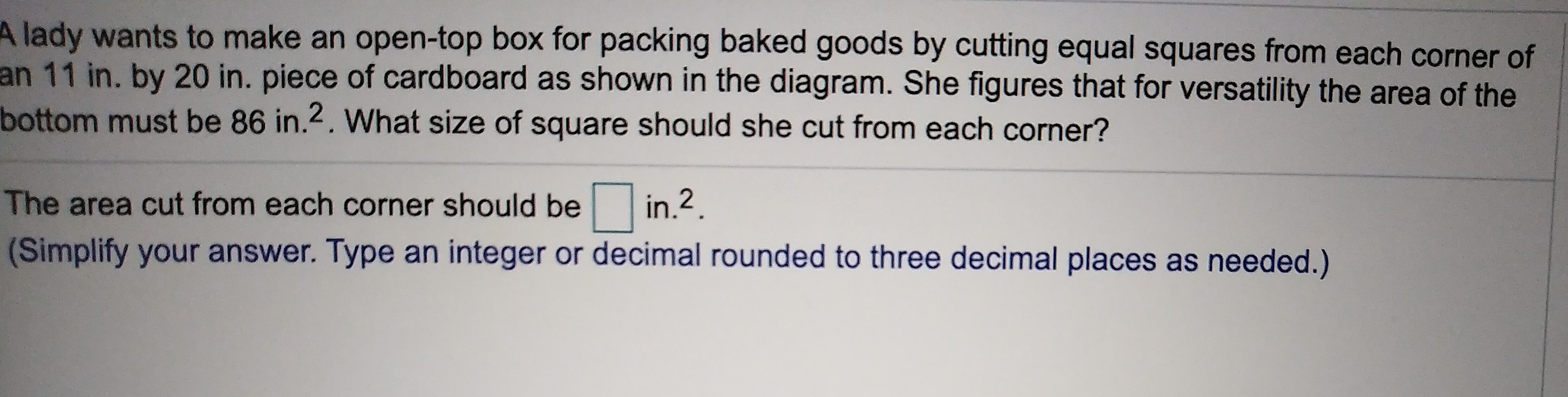 lady wants to make an open-top box for packing baked goods by cutting equal squares from each corner of an 11 in. by 20 in. piece of cardboard as shown in the diagram. She figures that for versatility the area of the bottom must be 86 in.2. What size of square should she cut from each corner? in.2 The area cut from each corner should be (Simplify your answer. Type an integer or decimal rounded to three decimal places as needed.)