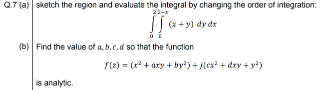 sketch the region and evaluate the integral by changing the order of integration 22-x || (x+ y) dy dx 0 0 Find the value of a, b, c, d so that the function f(z) = (x² + axy + by²) + j(cx² + dxy + y?) is analytic.