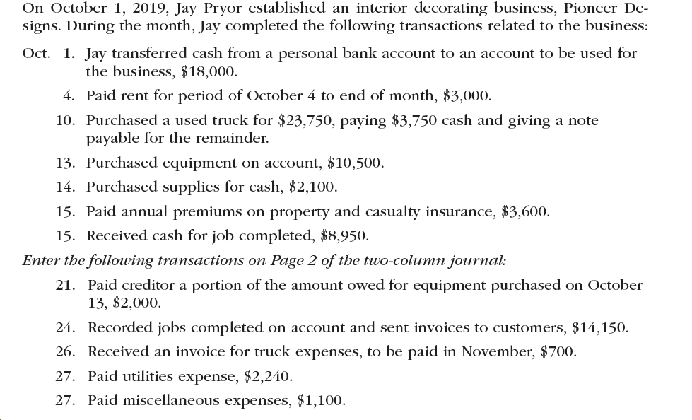 On October 1, 2019, Jay Pryor established an interior decorating business, Pioneer De- signs. During the month, Jay completed the following transactions related to the business Oct 1. Jay transferred cash from a personal bank account to an account to be used for the business, $18,000 4. Paid rent for period of October 4 to end of month, $3,000. 10. Purchased a used truck for $23,750, paying $3,750 cash and giving a note payable for the remainder 13. Purchased equipment on account, $10,500. 14. Purchased supplies for cash, $2,100. 15. Paid annual premiums on property and casualty insurance, $3,600. 15. Received cash for job completed, $8,950. Enter the following transactions on Page 2 of the two-column journal 21. Paid creditor a portion of the amount owed for equipment purchased on October 13, $2,000 orded jobs completed on account and sent invoices to customers, $14,150 24 26. Received an invoice for truck expenses, to be paid in November, $700. 27. Paid utilities expense, $2,240 27. Paid miscellaneous expenses, $1,100