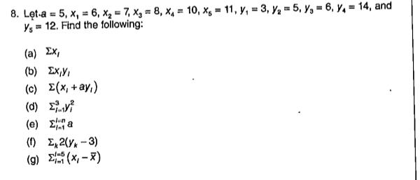 8. Lęt-a = 5, x, = 6, x, = 7, Xg = 8, x4 = 10, xg = 11, y, = 3, y2 = 5, y, = 6, y, = 14, and Ys = 12. Find the following: %3D %3D %3D (a) Ex, (b) Ex,Y, (c) E(x, +ay,) (0) Σ (e) 2 a (1) E, 2(Y* - 3) (g) E(X - x)