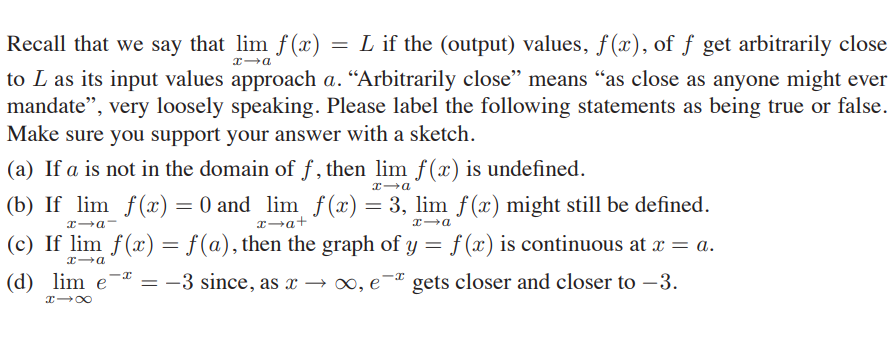 "Recall that we say that lim f (x) = L if the (output) values, f(x), of ƒ get arbitrarily close to L as its input values approach a. ""Arbitrarily close"" means ""as close as anyone might ever mandate"", very loosely speaking. Please label the following statements as being true or false. Make sure you support your answer with a sketch. (a) If a is not in the domain of f , then lim f(x) is undefined. (b) If lim f() = 0 and lim f(x) = 3, lim f (x) might still be defined. x-a+ (c) If lim f(x) = f(a), then the graph of y = f (x) is continuous at x = a. %3D"