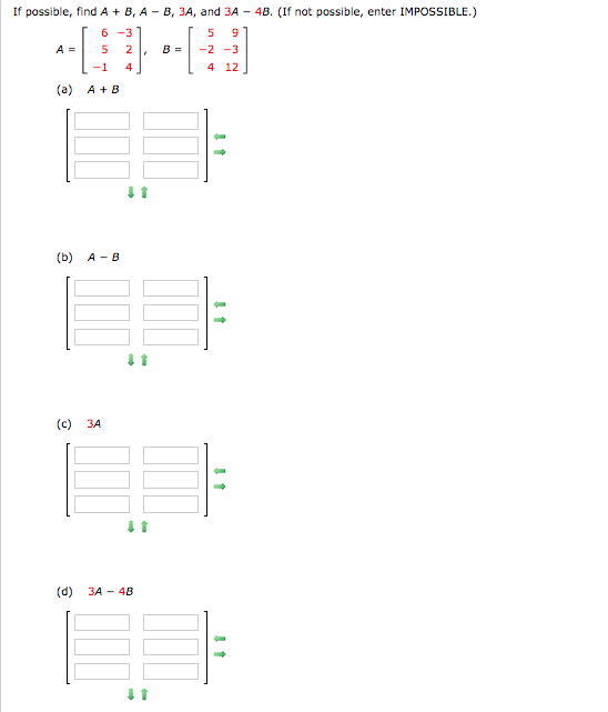If possible, find A B, A B, 3A, and 3A 4B. (If not possible, enter IMPOSSIBLE.) 6-3 9 A = 2 B= -2 3 -1 4. 4 12 (a) AB (b) A B (c) 3A (d) 3A 4B N in