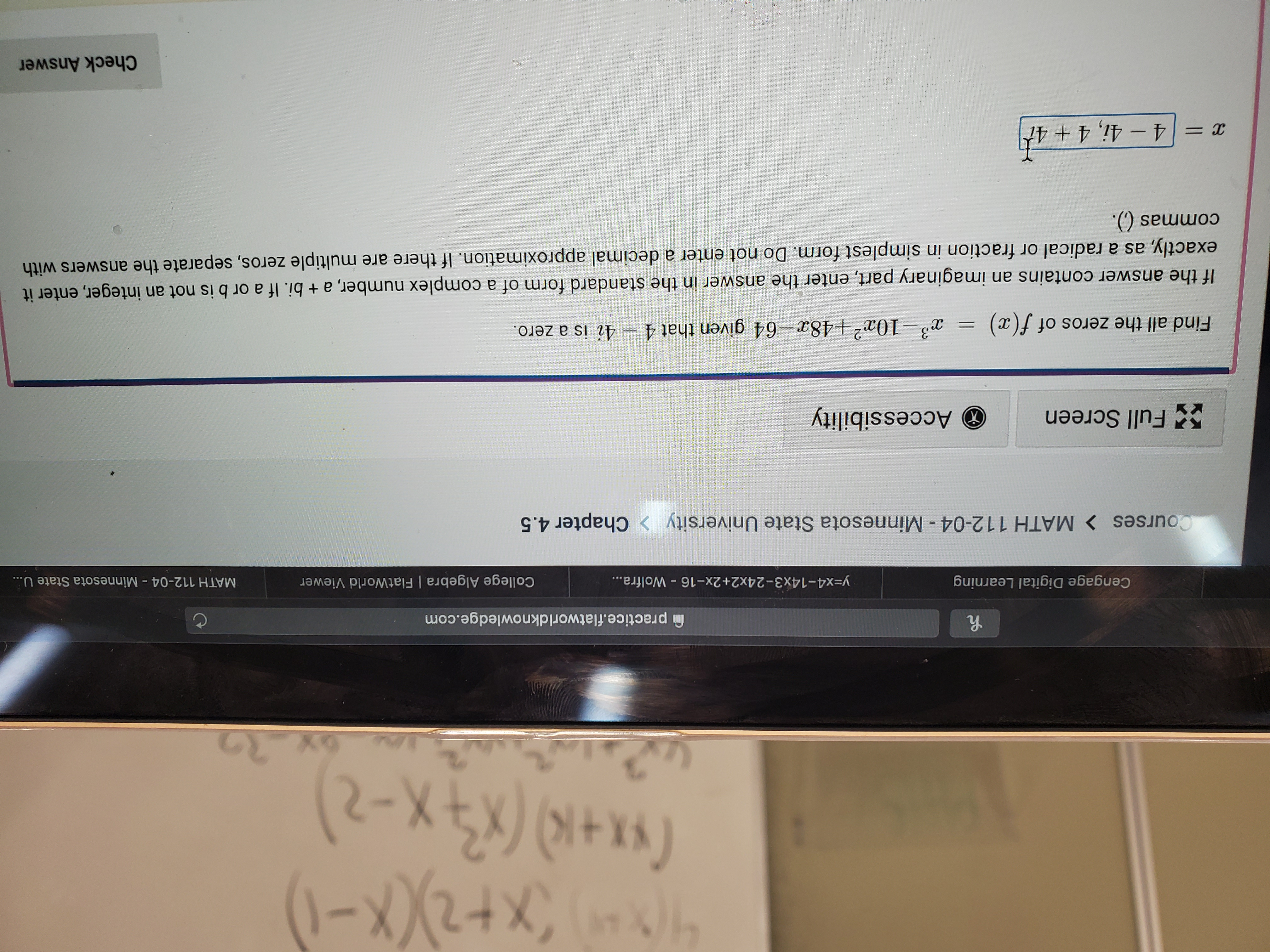 46x+X-) (x+K) (X-2 practice.flatworldknowledge.com Cengage Digital Learning College Algebra | FlatWorld Viewer y=x4-14x3-24x2+2x-16 - Wolfra... MATH 112-04 Minnesota State U... Courses > MATH 112-04 - Minnesota State University Chapter 4.5 Accessibility 5Full Screen 4i is a zero. 3-10a2+48x-64 given that 4 Find all the zeros of f(x) If the answer contains an imaginary part, enter the answer in the standard form of a complex number, a + bi. If a or b is not an integer, enter it exactly, as a radical or fraction in simplest form. Do not enter a decimal approximation. If there are multiple zeros, separate the answers with commas (). x = 4 -4i, 4 +4t Check Answer