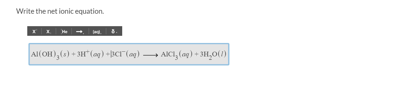 Write the net ionic equation х. Не (aq) Al (OH)3 (s) +3H* (aq) +|3CI (aq) . . AICI, (ag) +3H20(1)|