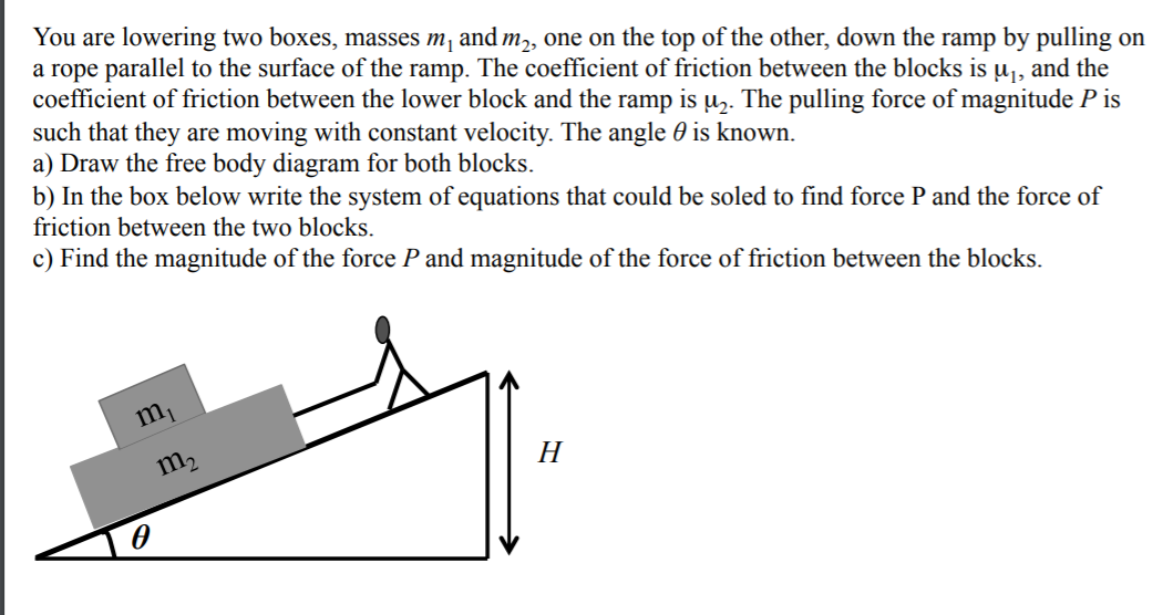 You are lowering two boxes, masses m, and m,, one on the top of the other, down the ramp by pulling on a rope parallel to the surface of the ramp. The coefficient of friction between the blocks is u̟, and the coefficient of friction between the lower block and the ramp is uz. The pulling force of magnitude P is such that they are moving with constant velocity. The angle 0 is known. a) Draw the free body diagram for both blocks. b) In the box below write the system of equations that could be soled to find force P and the force of friction between the two blocks. c) Find the magnitude of the force P and magnitude of the force of friction between the blocks. m,