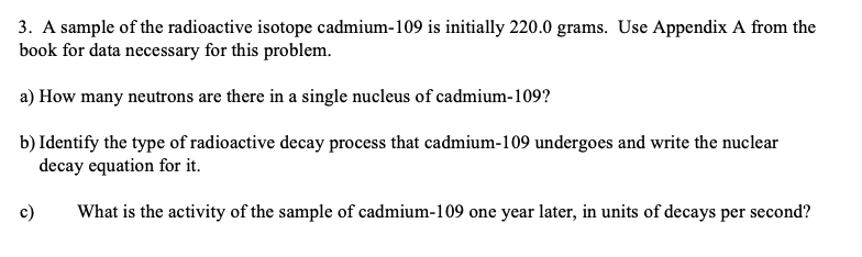 3. A sample of the radioactive isotope cadmium-109 is initially 220.0 grams. Use Appendix A from the book for data necessary for this problem. a) How many neutrons are there in a single nucleus of cadmium-109? b) Identify the type of radioactive decay process that cadmium-109 undergoes and write the nuclear decay equation for it. What is the activity of the sample of cadmium-109 one year later, in units of decays per second?