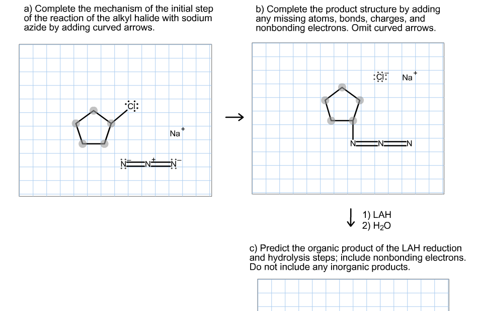 a) Complete the mechanism of the initial step of the reaction of the alkyl halide with sodium azide by adding curved arrows. b) Complete the product structure by adding any missing atoms, bonds, charges, and nonbonding electrons. Omit curved arrows. :CI: Na ci: Na EN EN N= EN J. 1) LAH 2) H20 c) Predict the organic product of the LAH reduction and hydrolysis steps; include nonbonding electrons. Do not include any inorganic products.